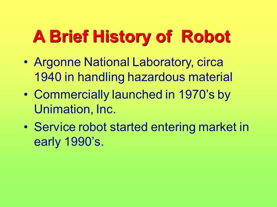 A Brief History of Robot Argonne National Laboratory, circa 1940 in handling hazardous material Commercially launched in 1970's by Unimation, Inc.