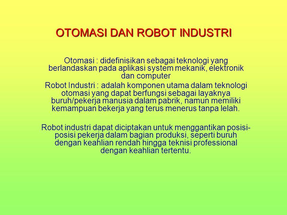 OTOMASI DAN ROBOT INDUSTRI Otomasi : didefinisikan sebagai teknologi yang berlandaskan pada aplikasi system mekanik, elektronik dan computer Robot Ind