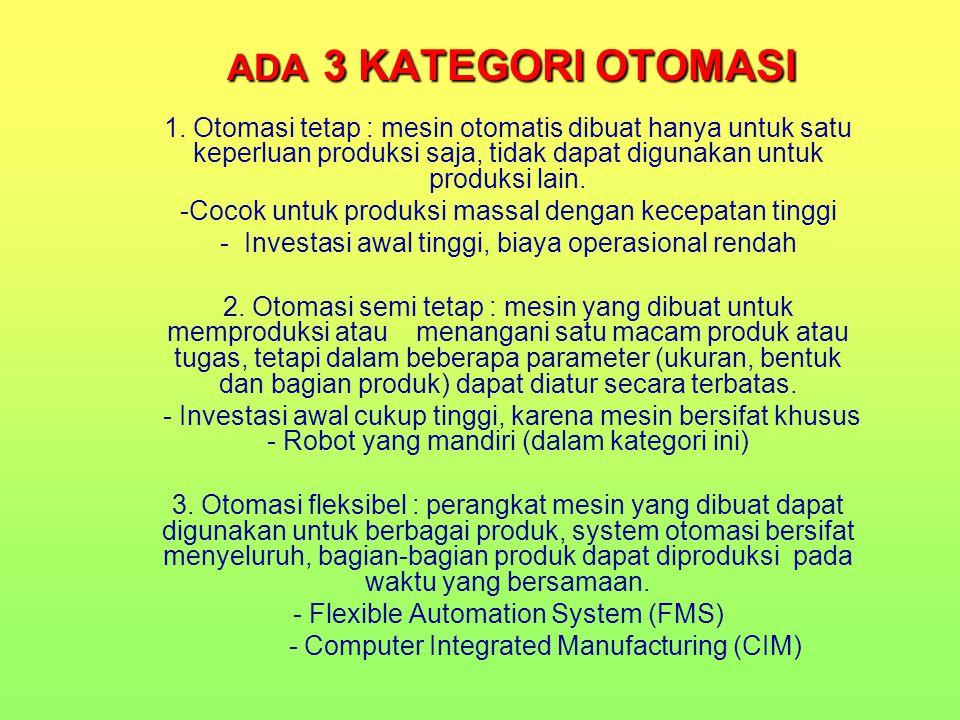 ADA 3 KATEGORI OTOMASI 1. Otomasi tetap : mesin otomatis dibuat hanya untuk satu keperluan produksi saja, tidak dapat digunakan untuk produksi lain. -