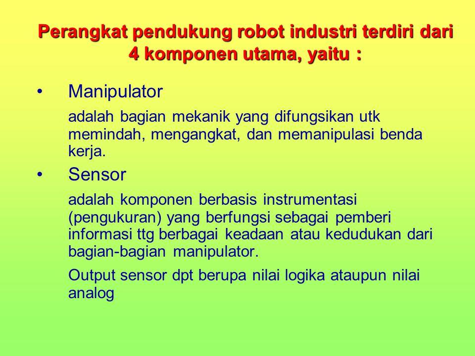 Perangkat pendukung robot industri terdiri dari 4 komponen utama, yaitu : Manipulator adalah bagian mekanik yang difungsikan utk memindah, mengangkat,
