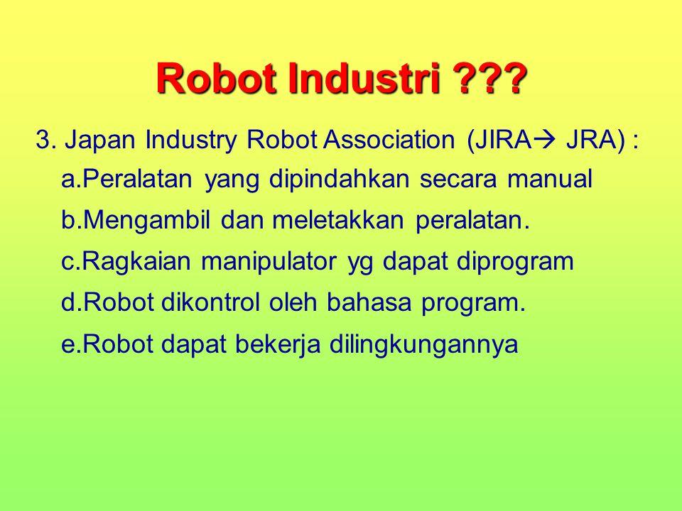 Robot Industri ??? 3. Japan Industry Robot Association (JIRA  JRA) : a.Peralatan yang dipindahkan secara manual b.Mengambil dan meletakkan peralatan.
