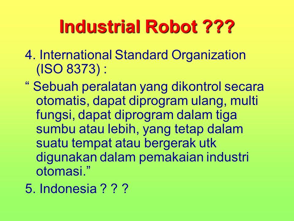 """Industrial Robot ??? 4. International Standard Organization (ISO 8373) : """" Sebuah peralatan yang dikontrol secara otomatis, dapat diprogram ulang, mul"""
