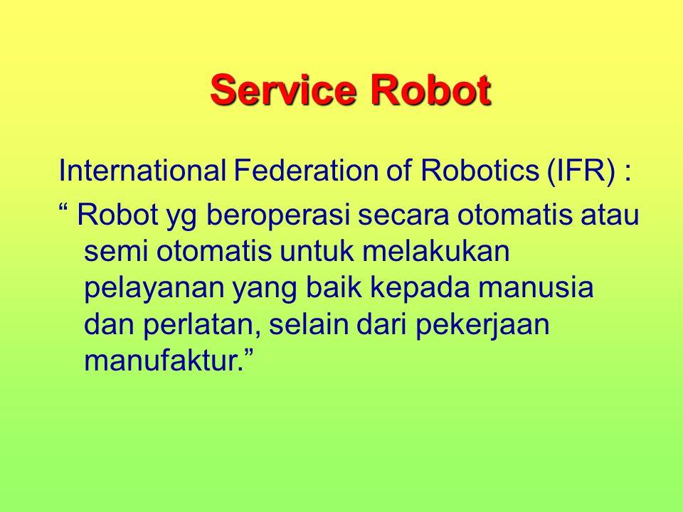 "Service Robot International Federation of Robotics (IFR) : "" Robot yg beroperasi secara otomatis atau semi otomatis untuk melakukan pelayanan yang bai"