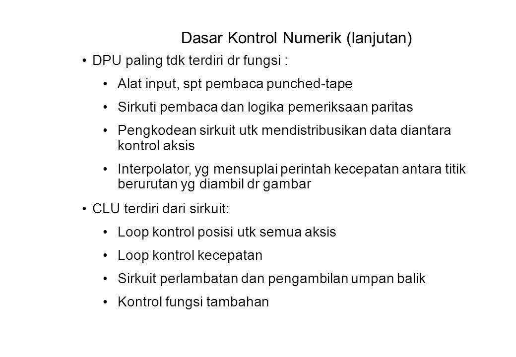 Dasar Kontrol Numerik (lanjutan) DPU paling tdk terdiri dr fungsi : Alat input, spt pembaca punched-tape Sirkuti pembaca dan logika pemeriksaan paritas Pengkodean sirkuit utk mendistribusikan data diantara kontrol aksis Interpolator, yg mensuplai perintah kecepatan antara titik berurutan yg diambil dr gambar CLU terdiri dari sirkuit: Loop kontrol posisi utk semua aksis Loop kontrol kecepatan Sirkuit perlambatan dan pengambilan umpan balik Kontrol fungsi tambahan