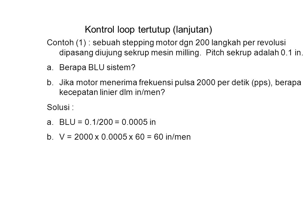 Kontrol loop tertutup (lanjutan) Contoh (1) : sebuah stepping motor dgn 200 langkah per revolusi dipasang diujung sekrup mesin milling.