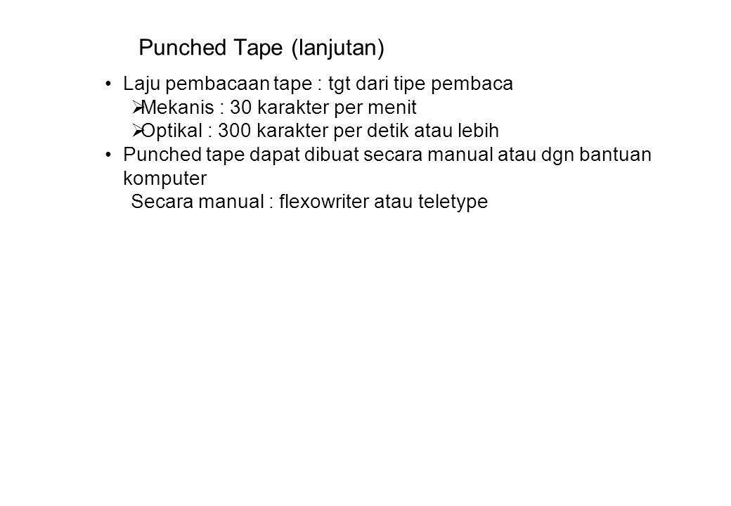 Punched Tape (lanjutan) Laju pembacaan tape : tgt dari tipe pembaca  Mekanis : 30 karakter per menit  Optikal : 300 karakter per detik atau lebih Punched tape dapat dibuat secara manual atau dgn bantuan komputer Secara manual : flexowriter atau teletype