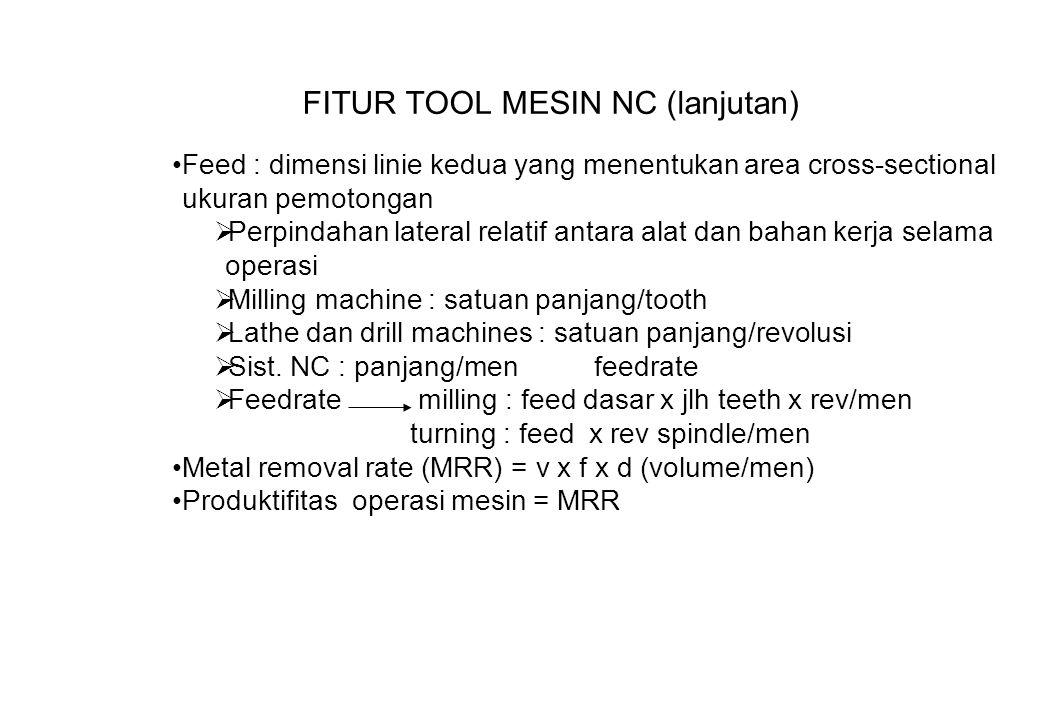 FITUR TOOL MESIN NC (lanjutan) Feed : dimensi linie kedua yang menentukan area cross-sectional ukuran pemotongan  Perpindahan lateral relatif antara alat dan bahan kerja selama operasi  Milling machine : satuan panjang/tooth  Lathe dan drill machines : satuan panjang/revolusi  Sist.