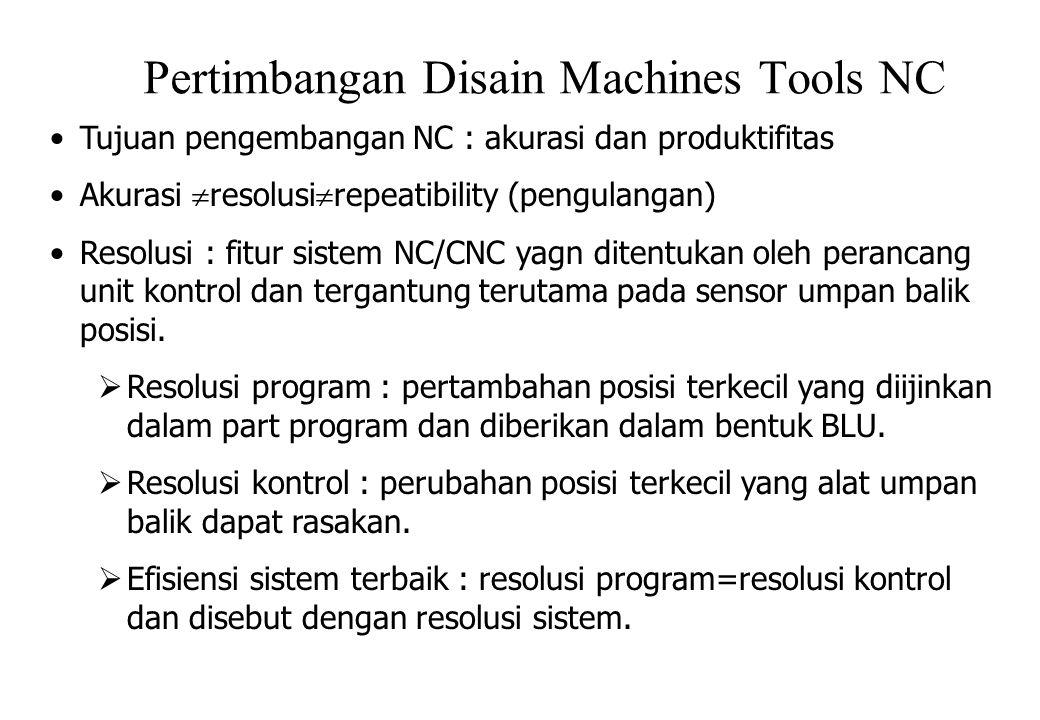 Pertimbangan Disain Machines Tools NC Tujuan pengembangan NC : akurasi dan produktifitas Akurasi  resolusi  repeatibility (pengulangan) Resolusi : fitur sistem NC/CNC yagn ditentukan oleh perancang unit kontrol dan tergantung terutama pada sensor umpan balik posisi.