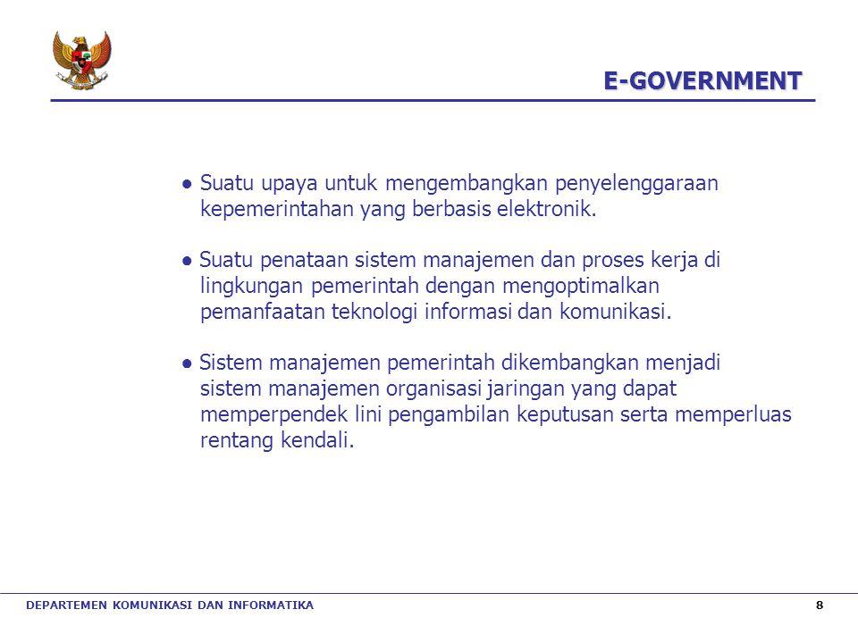 DEPARTEMEN KOMUNIKASI DAN INFORMATIKA 8 E-GOVERNMENT E-GOVERNMENT ● Suatu upaya untuk mengembangkan penyelenggaraan kepemerintahan yang berbasis elekt