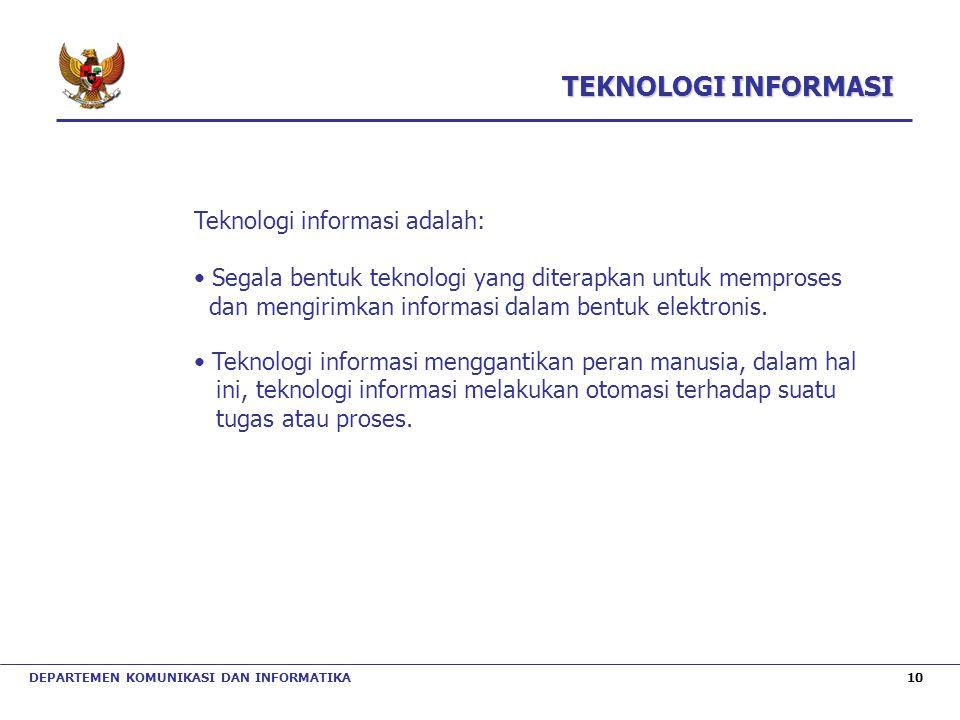 DEPARTEMEN KOMUNIKASI DAN INFORMATIKA 10 TEKNOLOGI INFORMASI Teknologi informasi adalah: Segala bentuk teknologi yang diterapkan untuk memproses dan m