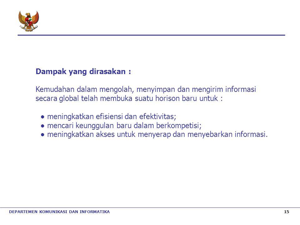 DEPARTEMEN KOMUNIKASI DAN INFORMATIKA 15 Dampak yang dirasakan : Kemudahan dalam mengolah, menyimpan dan mengirim informasi secara global telah membuk