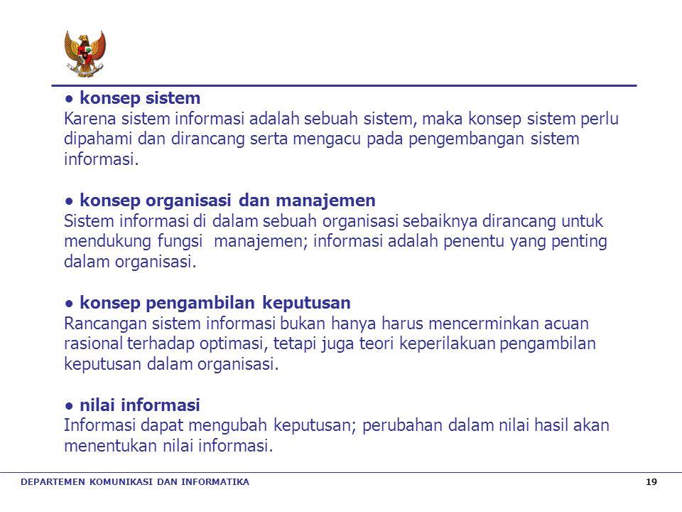 DEPARTEMEN KOMUNIKASI DAN INFORMATIKA 19 ● konsep sistem Karena sistem informasi adalah sebuah sistem, maka konsep sistem perlu dipahami dan dirancang