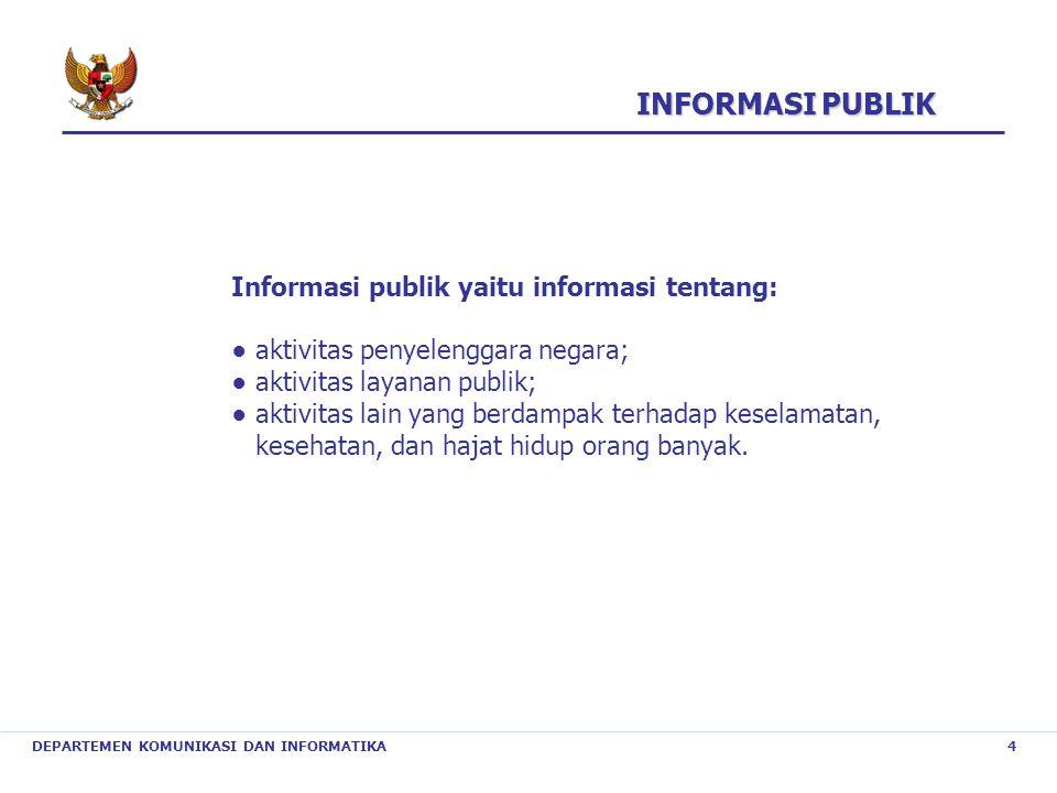 DEPARTEMEN KOMUNIKASI DAN INFORMATIKA 4 INFORMASI PUBLIK Informasi publik yaitu informasi tentang: ● aktivitas penyelenggara negara; ● aktivitas layan