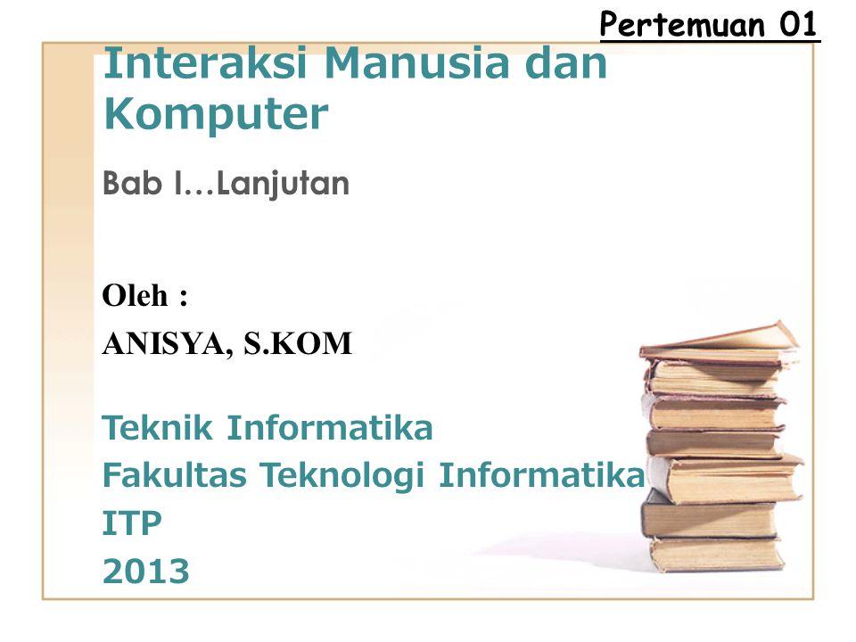 Interaksi Manusia dan Komputer Bab I…Lanjutan Oleh : ANISYA, S.KOM Teknik Informatika Fakultas Teknologi Informatika ITP 2013 Pertemuan 01