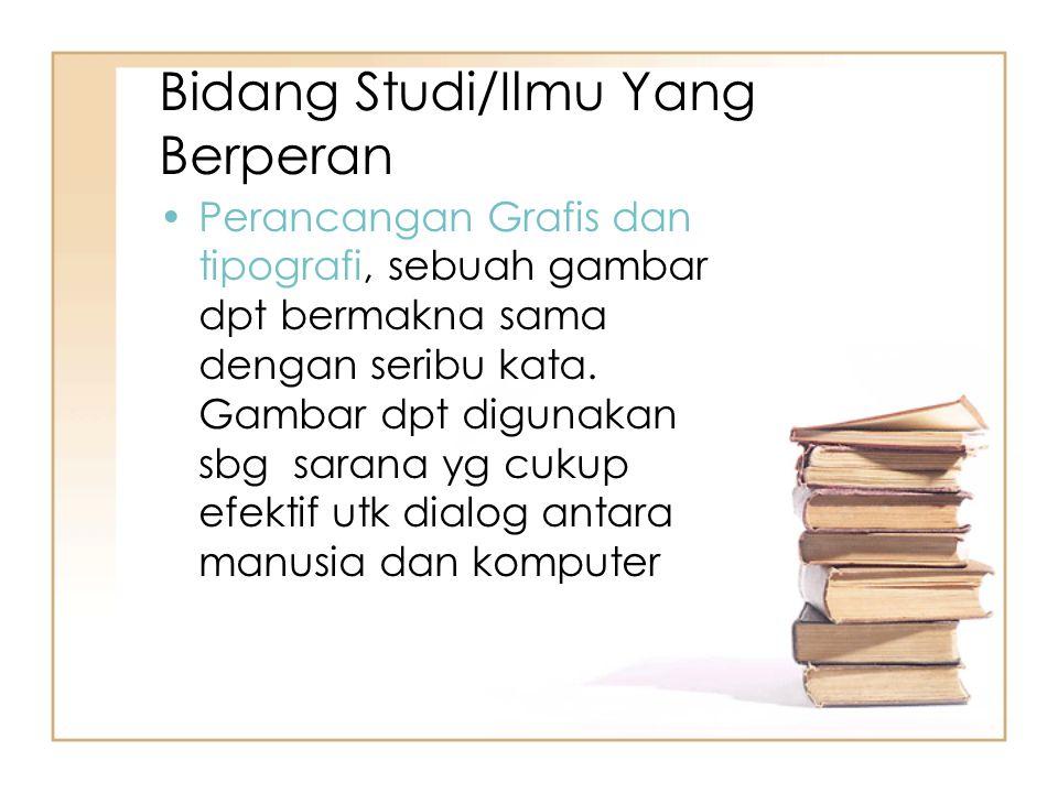 Bidang Studi/Ilmu Yang Berperan Perancangan Grafis dan tipografi, sebuah gambar dpt bermakna sama dengan seribu kata. Gambar dpt digunakan sbg sarana