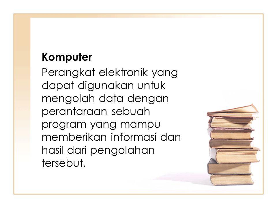 Komputer Perangkat elektronik yang dapat digunakan untuk mengolah data dengan perantaraan sebuah program yang mampu memberikan informasi dan hasil dar