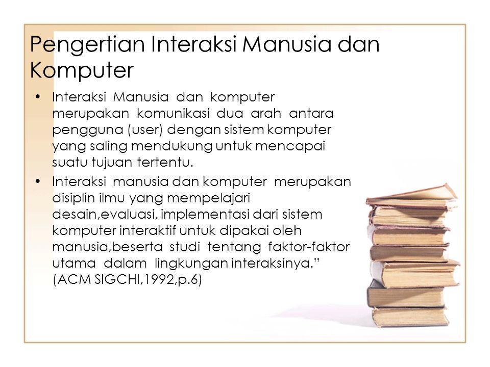 Pengertian Interaksi Manusia dan Komputer Interaksi Manusia dan komputer merupakan komunikasi dua arah antara pengguna (user) dengan sistem komputer y
