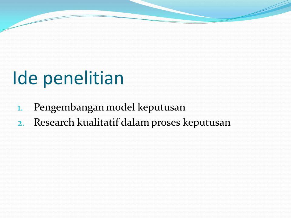 Ide penelitian 1. Pengembangan model keputusan 2. Research kualitatif dalam proses keputusan