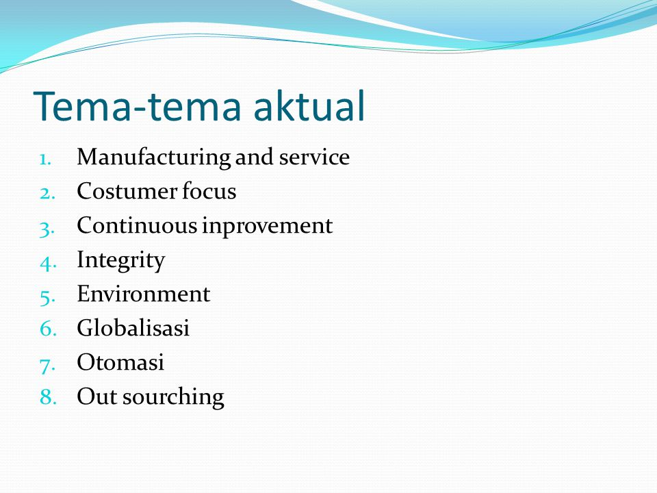 Tema-tema aktual 1. Manufacturing and service 2. Costumer focus 3. Continuous inprovement 4. Integrity 5. Environment 6. Globalisasi 7. Otomasi 8. Out