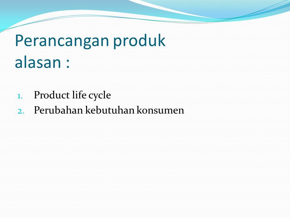 Perancangan produk alasan : 1. Product life cycle 2. Perubahan kebutuhan konsumen