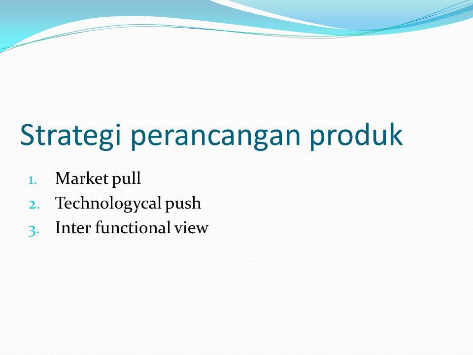 Strategi perancangan produk 1. Market pull 2. Technologycal push 3. Inter functional view