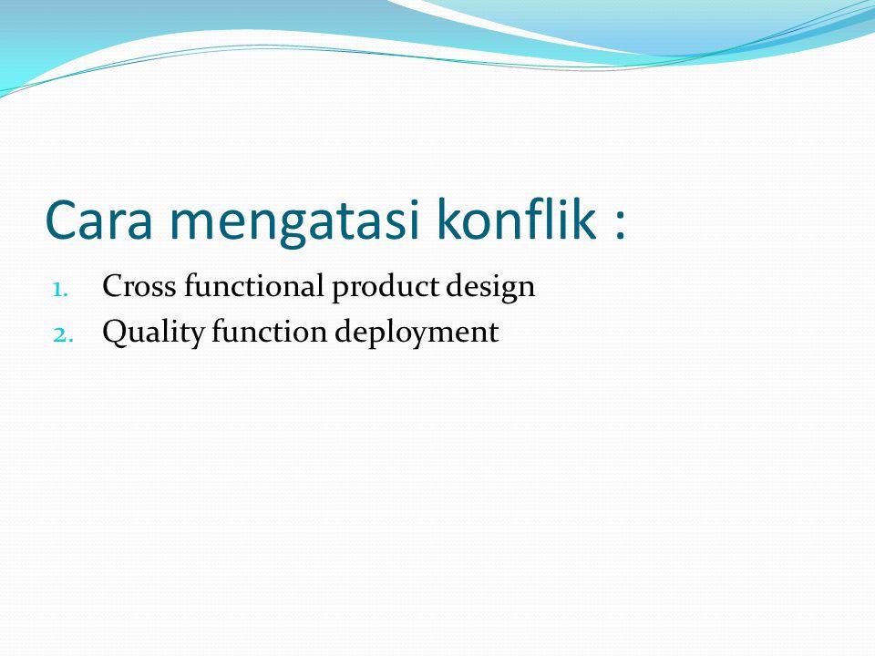 Cara mengatasi konflik : 1. Cross functional product design 2. Quality function deployment