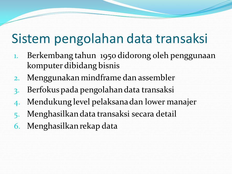 Sistem pengolahan data transaksi 1. Berkembang tahun 1950 didorong oleh penggunaan komputer dibidang bisnis 2. Menggunakan mindframe dan assembler 3.
