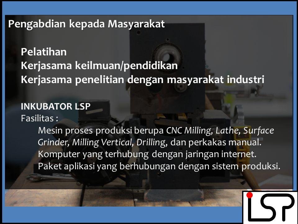 Pengabdian kepada Masyarakat Pelatihan Kerjasama keilmuan/pendidikan Kerjasama penelitian dengan masyarakat industri INKUBATOR LSP Fasilitas : Mesin proses produksi berupa CNC Milling, Lathe, Surface Grinder, Milling Vertical, Drilling, dan perkakas manual.