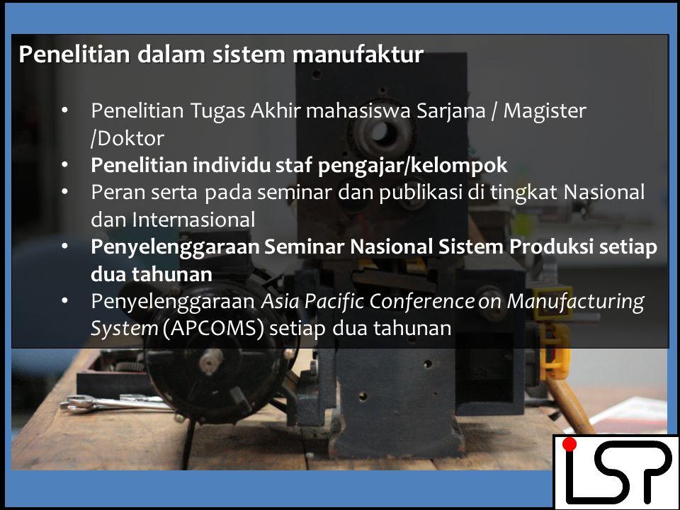 Penelitian dalam sistem manufaktur Penelitian Tugas Akhir mahasiswa Sarjana / Magister /Doktor Penelitian individu staf pengajar/kelompok Peran serta pada seminar dan publikasi di tingkat Nasional dan Internasional Penyelenggaraan Seminar Nasional Sistem Produksi setiap dua tahunan Penyelenggaraan Asia Pacific Conference on Manufacturing System (APCOMS) setiap dua tahunan