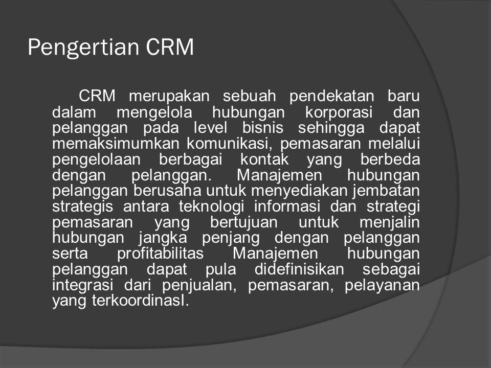 Pengertian CRM CRM merupakan sebuah pendekatan baru dalam mengelola hubungan korporasi dan pelanggan pada level bisnis sehingga dapat memaksimumkan ko