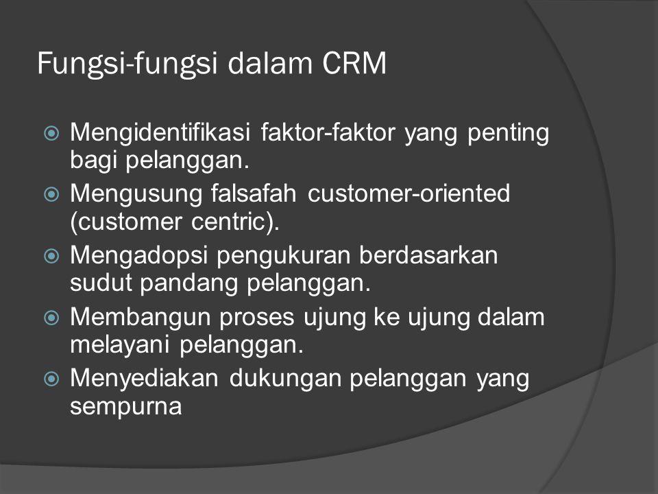 Fungsi-fungsi dalam CRM  Mengidentifikasi faktor-faktor yang penting bagi pelanggan.  Mengusung falsafah customer-oriented (customer centric).  Men