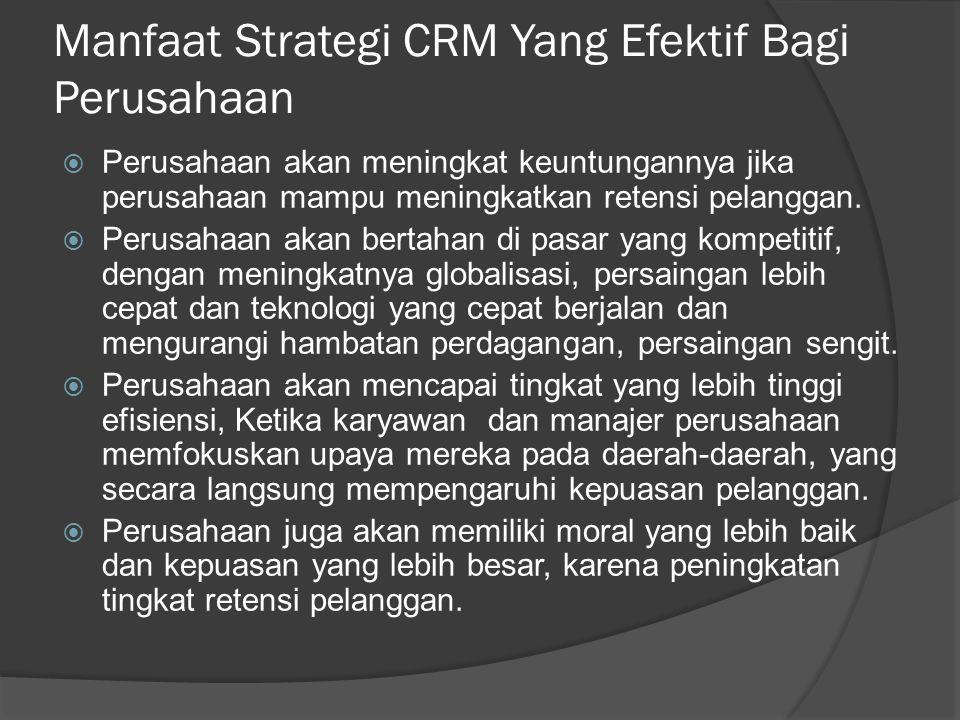 Manfaat Strategi CRM Yang Efektif Bagi Perusahaan  Perusahaan akan meningkat keuntungannya jika perusahaan mampu meningkatkan retensi pelanggan.  Pe