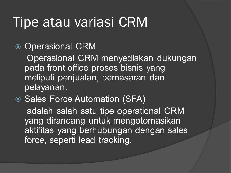 Tipe atau variasi CRM  Operasional CRM Operasional CRM menyediakan dukungan pada front office proses bisnis yang meliputi penjualan, pemasaran dan pe