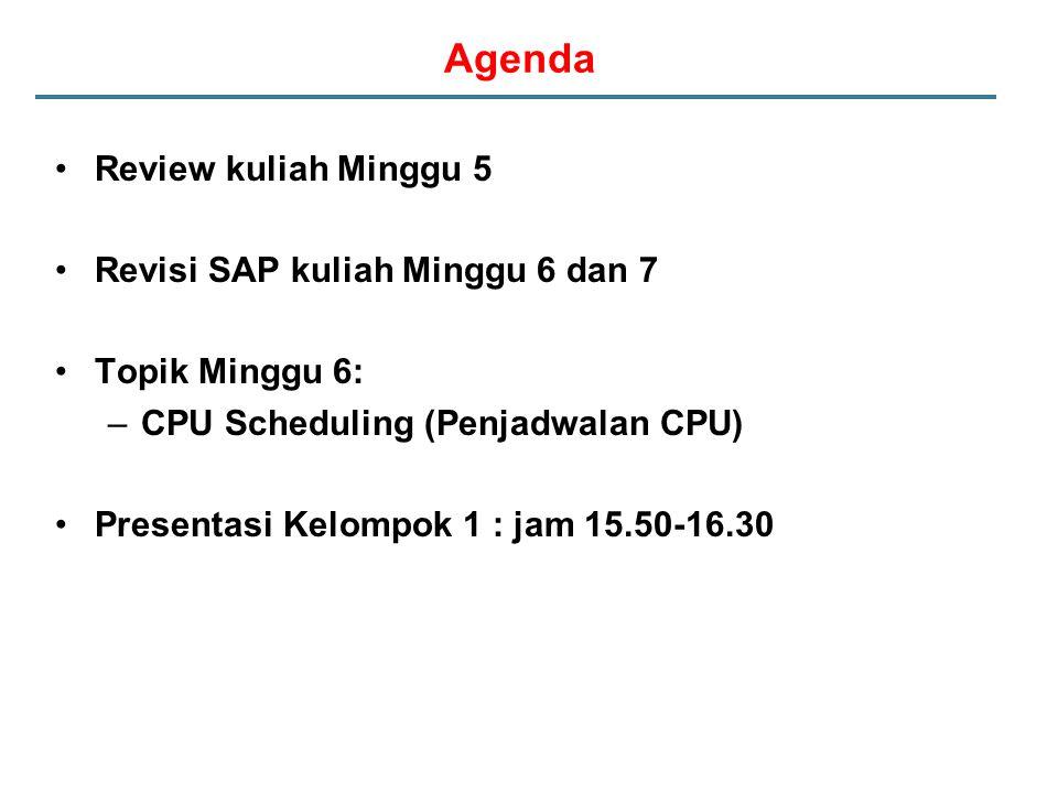 Agenda Review kuliah Minggu 5 Revisi SAP kuliah Minggu 6 dan 7 Topik Minggu 6: –CPU Scheduling (Penjadwalan CPU) Presentasi Kelompok 1 : jam 15.50-16.30