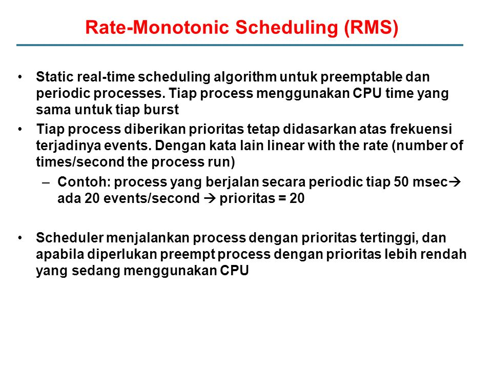 Rate-Monotonic Scheduling (RMS) Static real-time scheduling algorithm untuk preemptable dan periodic processes.