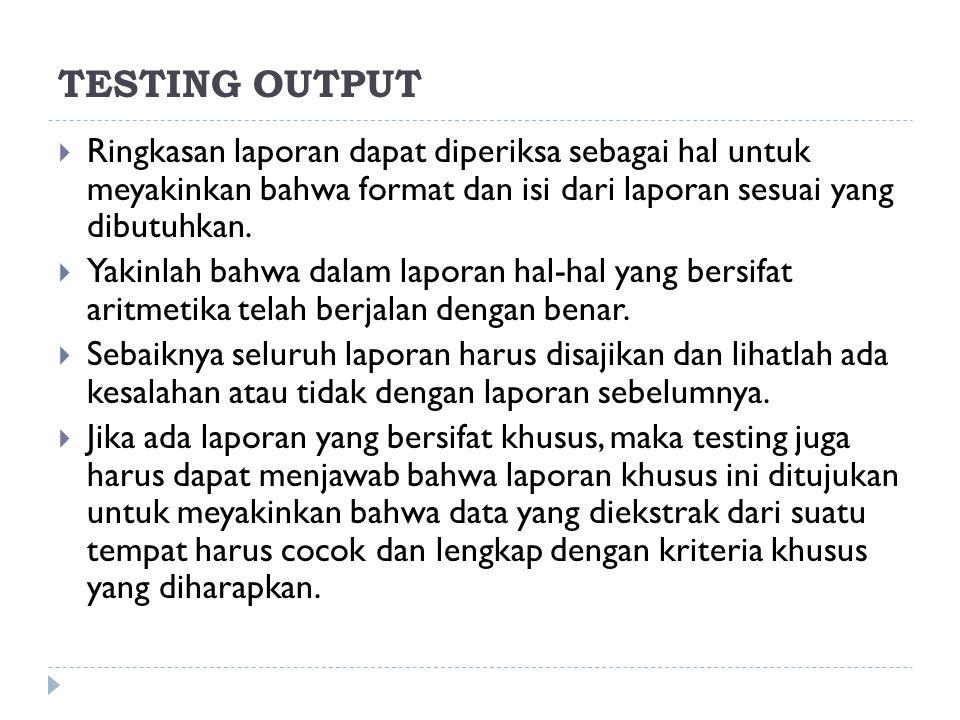 TESTING OUTPUT  Ringkasan laporan dapat diperiksa sebagai hal untuk meyakinkan bahwa format dan isi dari laporan sesuai yang dibutuhkan.  Yakinlah b
