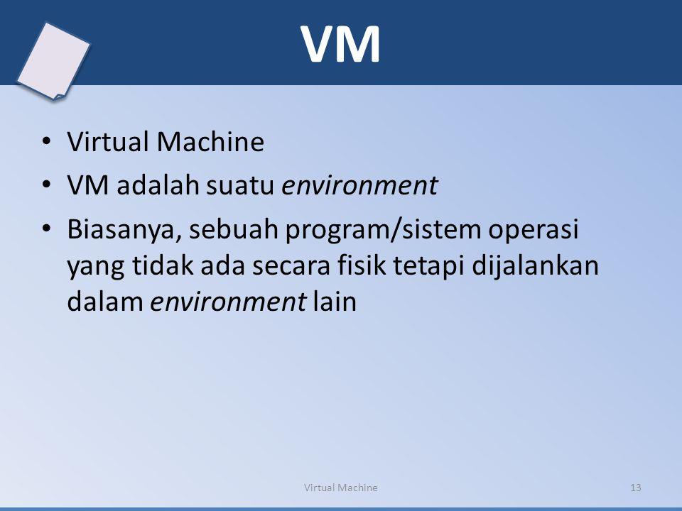 VM Virtual Machine VM adalah suatu environment Biasanya, sebuah program/sistem operasi yang tidak ada secara fisik tetapi dijalankan dalam environment