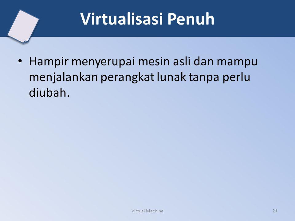 Virtualisasi Penuh Hampir menyerupai mesin asli dan mampu menjalankan perangkat lunak tanpa perlu diubah. Virtual Machine21