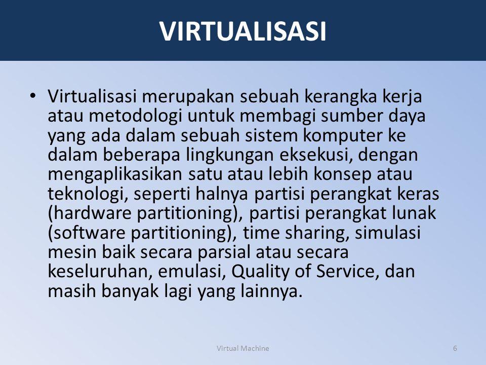 VIRTUALISASI Virtualisasi merupakan sebuah kerangka kerja atau metodologi untuk membagi sumber daya yang ada dalam sebuah sistem komputer ke dalam beb