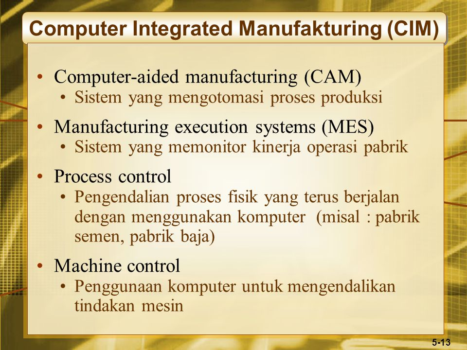 5-13 Computer Integrated Manufakturing (CIM) Computer-aided manufacturing (CAM) Sistem yang mengotomasi proses produksi Manufacturing execution system