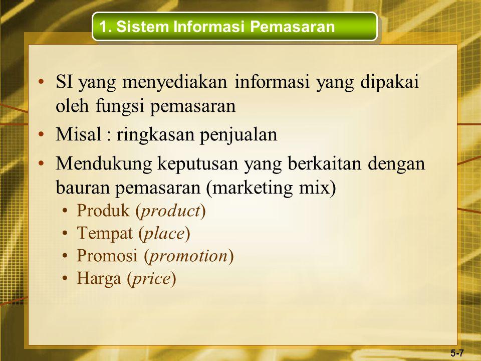 5-7 SI yang menyediakan informasi yang dipakai oleh fungsi pemasaran Misal : ringkasan penjualan Mendukung keputusan yang berkaitan dengan bauran pemasaran (marketing mix) Produk (product) Tempat (place) Promosi (promotion) Harga (price) 1.