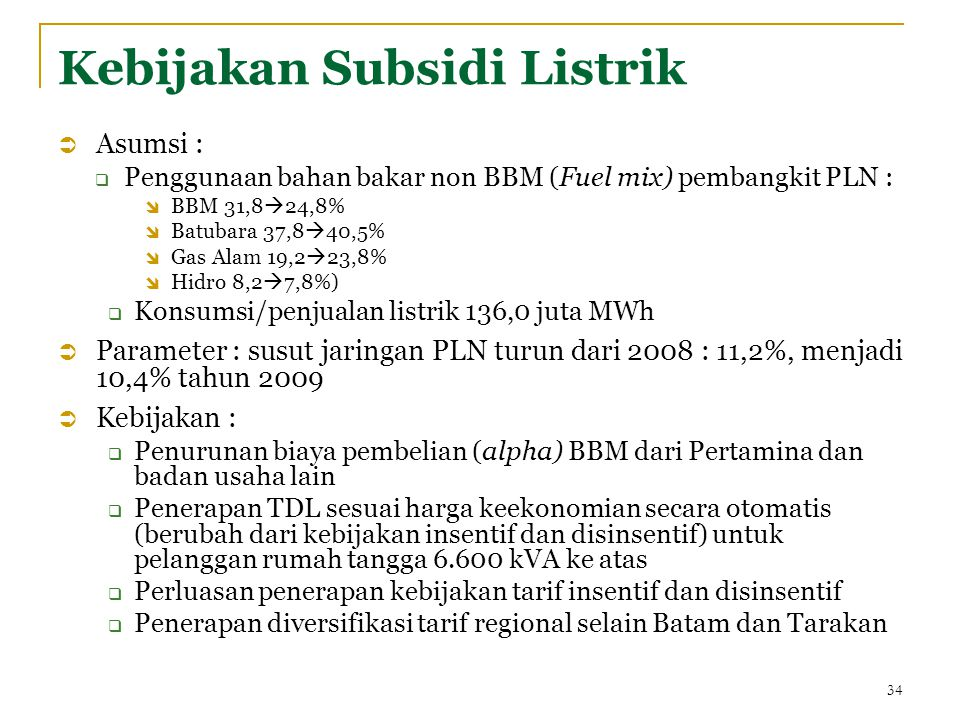 Kebijakan Subsidi Listrik  Asumsi :  Penggunaan bahan bakar non BBM (Fuel mix) pembangkit PLN :  BBM 31,8  24,8%  Batubara 37,8  40,5%  Gas Alam 19,2  23,8%  Hidro 8,2  7,8%)  Konsumsi/penjualan listrik 136,0 juta MWh  Parameter : susut jaringan PLN turun dari 2008 : 11,2%, menjadi 10,4% tahun 2009  Kebijakan :  Penurunan biaya pembelian (alpha) BBM dari Pertamina dan badan usaha lain  Penerapan TDL sesuai harga keekonomian secara otomatis (berubah dari kebijakan insentif dan disinsentif) untuk pelanggan rumah tangga 6.600 kVA ke atas  Perluasan penerapan kebijakan tarif insentif dan disinsentif  Penerapan diversifikasi tarif regional selain Batam dan Tarakan 34