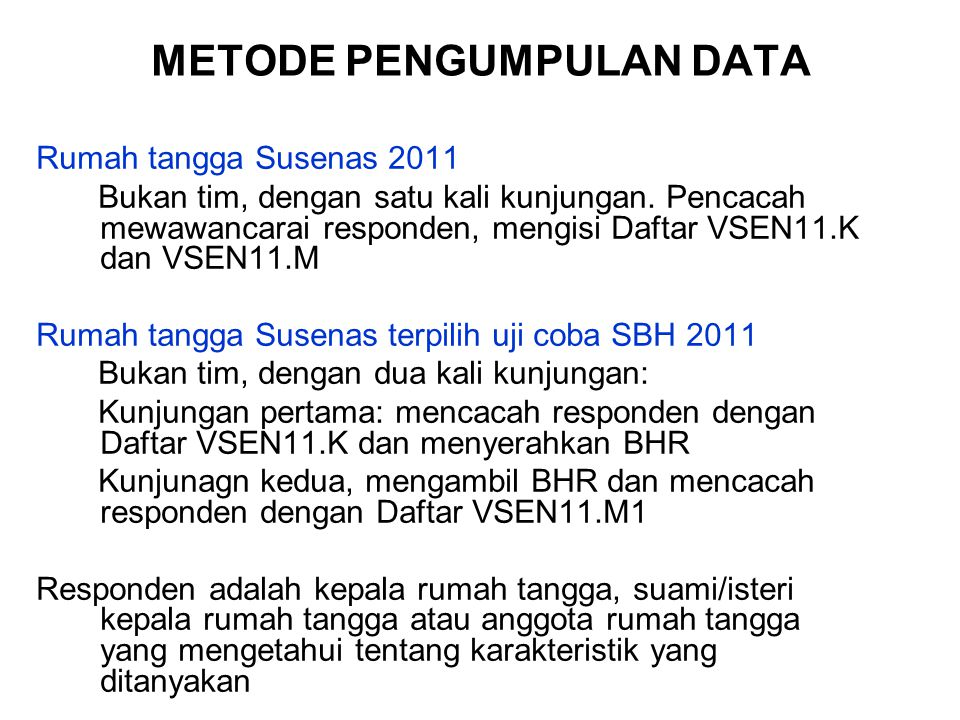 METODE PENGUMPULAN DATA Rumah tangga Susenas 2011 Bukan tim, dengan satu kali kunjungan. Pencacah mewawancarai responden, mengisi Daftar VSEN11.K dan