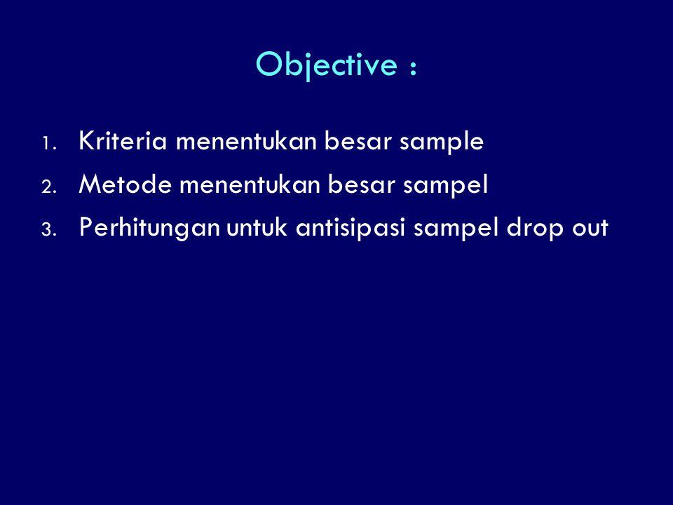 Objective : 1. Kriteria menentukan besar sample 2. Metode menentukan besar sampel 3. Perhitungan untuk antisipasi sampel drop out
