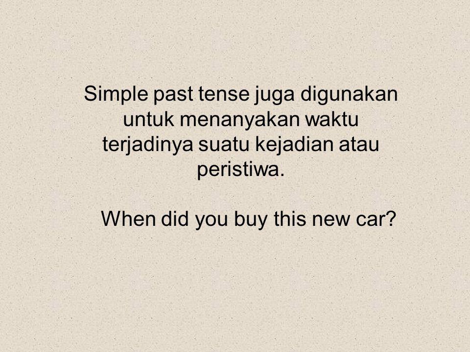 Simple past tense juga digunakan untuk menanyakan waktu terjadinya suatu kejadian atau peristiwa. When did you buy this new car?