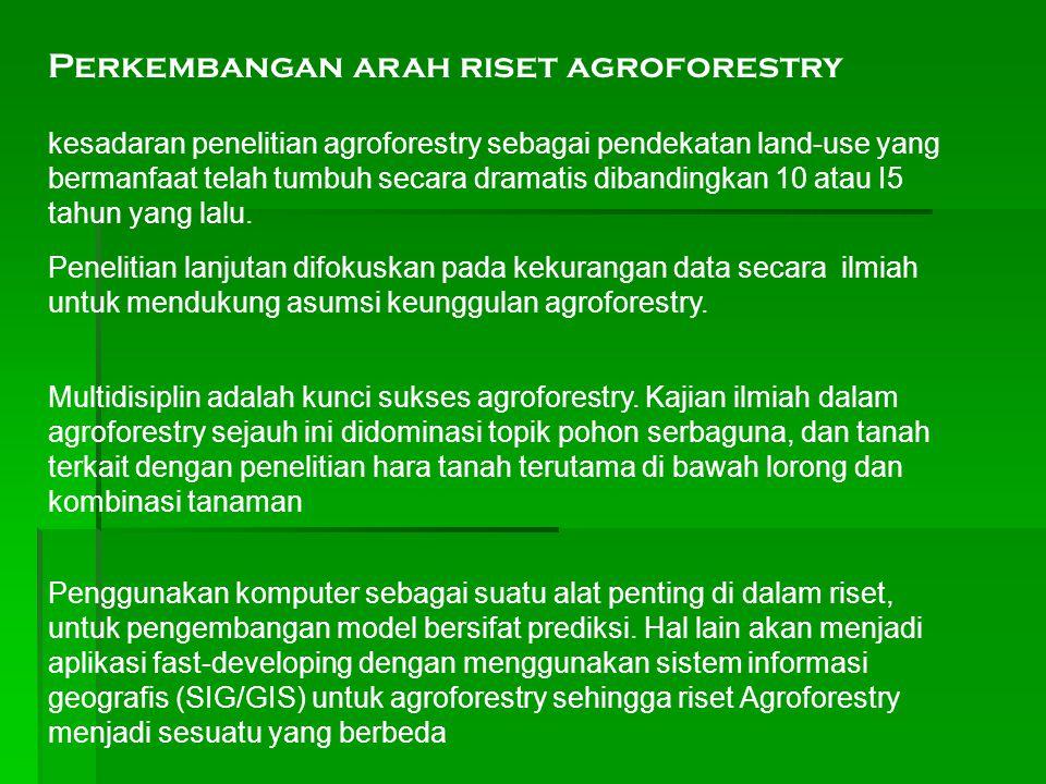kesadaran penelitian agroforestry sebagai pendekatan land-use yang bermanfaat telah tumbuh secara dramatis dibandingkan 10 atau I5 tahun yang lalu. Pe