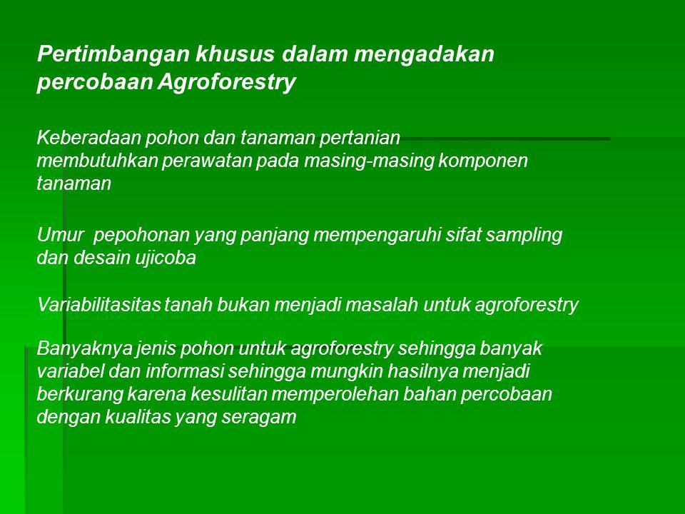 Pertimbangan khusus dalam mengadakan percobaan Agroforestry Keberadaan pohon dan tanaman pertanian membutuhkan perawatan pada masing-masing komponen t