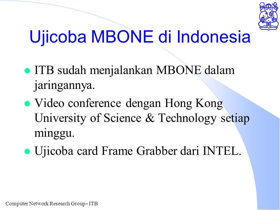 Computer Network Research Group - ITB Aplikasi MBONE l Video Broadcasting via Internet l Video on Demand. l TV Broadcasting via Internet l TV Reflecto