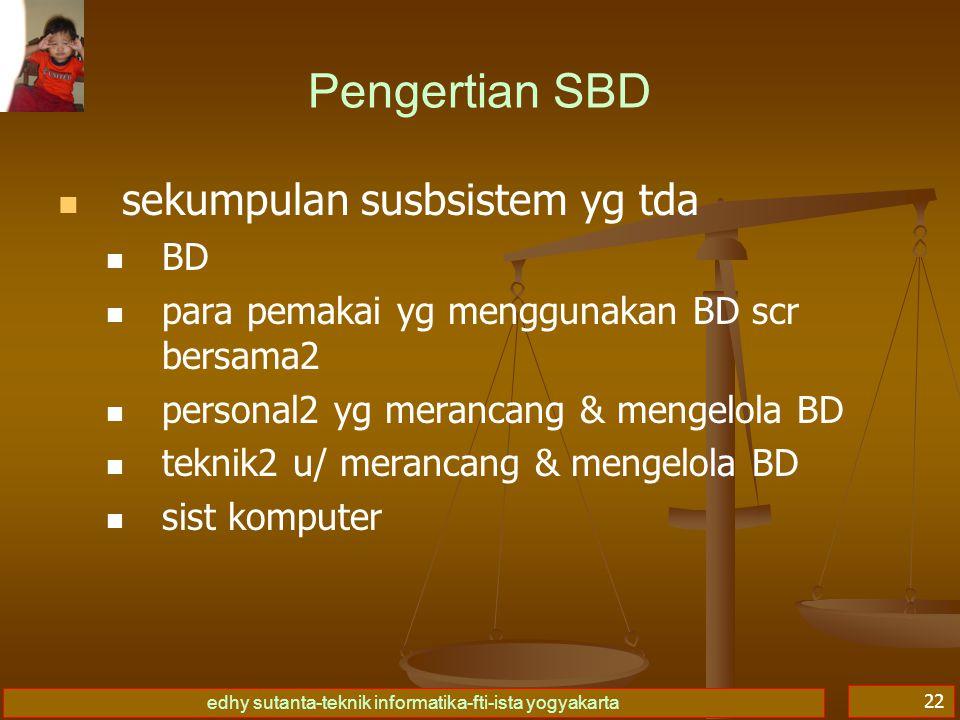 edhy sutanta-teknik informatika-fti-ista yogyakarta 22 Pengertian SBD sekumpulan susbsistem yg tda BD para pemakai yg menggunakan BD scr bersama2 pers