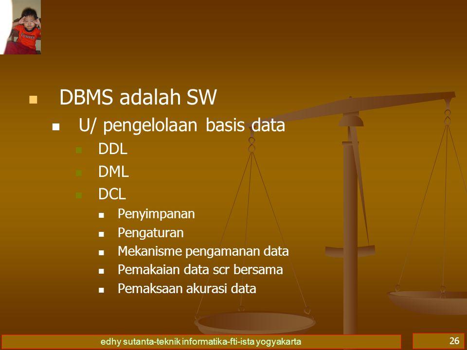 edhy sutanta-teknik informatika-fti-ista yogyakarta 26 DBMS adalah SW U/ pengelolaan basis data DDL DML DCL Penyimpanan Pengaturan Mekanisme pengamana